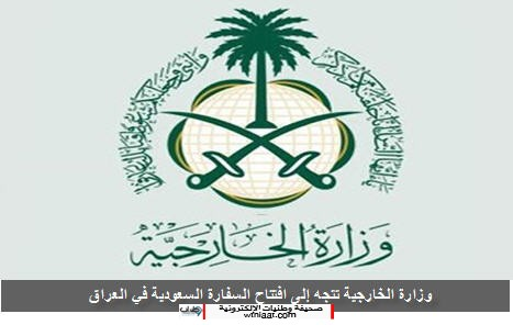 وزارة الخارجية تتجه إلى افتتاح السفارة السعودية في العراق